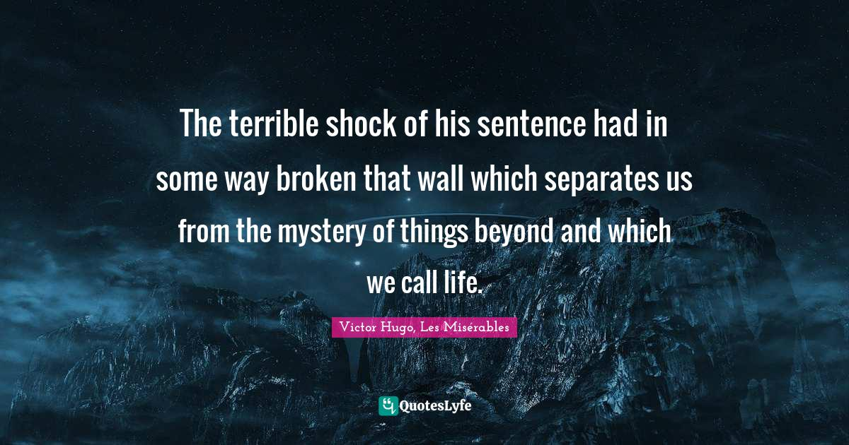 Victor Hugo, Les Misérables Quotes: The terrible shock of his sentence had in some way broken that wall which separates us from the mystery of things beyond and which we call life.