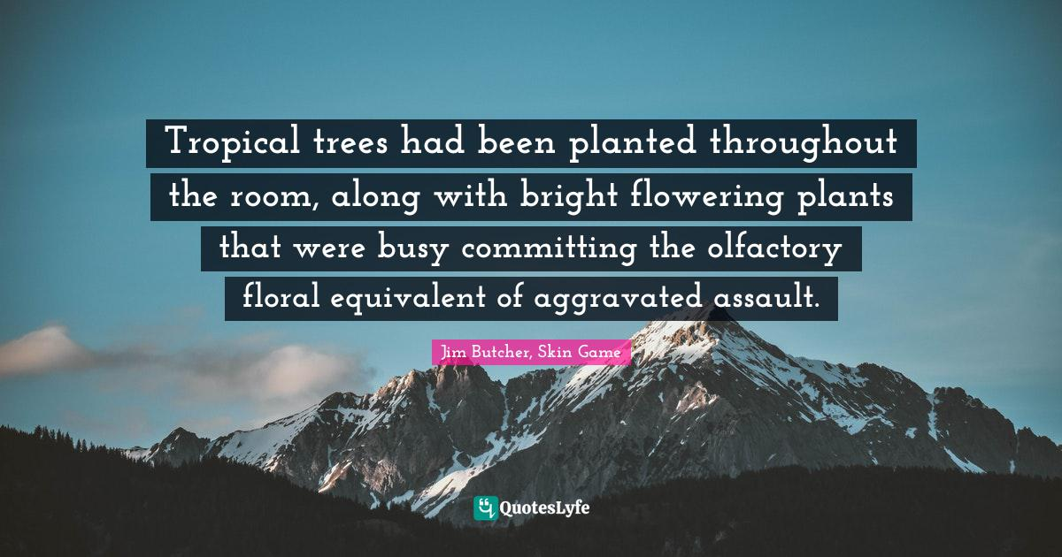 Jim Butcher, Skin Game Quotes: Tropical trees had been planted throughout the room, along with bright flowering plants that were busy committing the olfactory floral equivalent of aggravated assault.