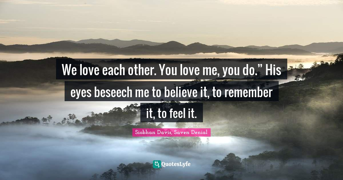 """Siobhan Davis, Saven Denial Quotes: We love each other. You love me, you do."""" His eyes beseech me to believe it, to remember it, to feel it."""