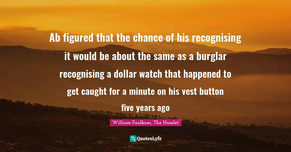 William Faulkner, The Hamlet Quotes: Ab figured that the chance of his recognising it would be about the same as a burglar recognising a dollar watch that happened to get caught for a minute on his vest button five years ago