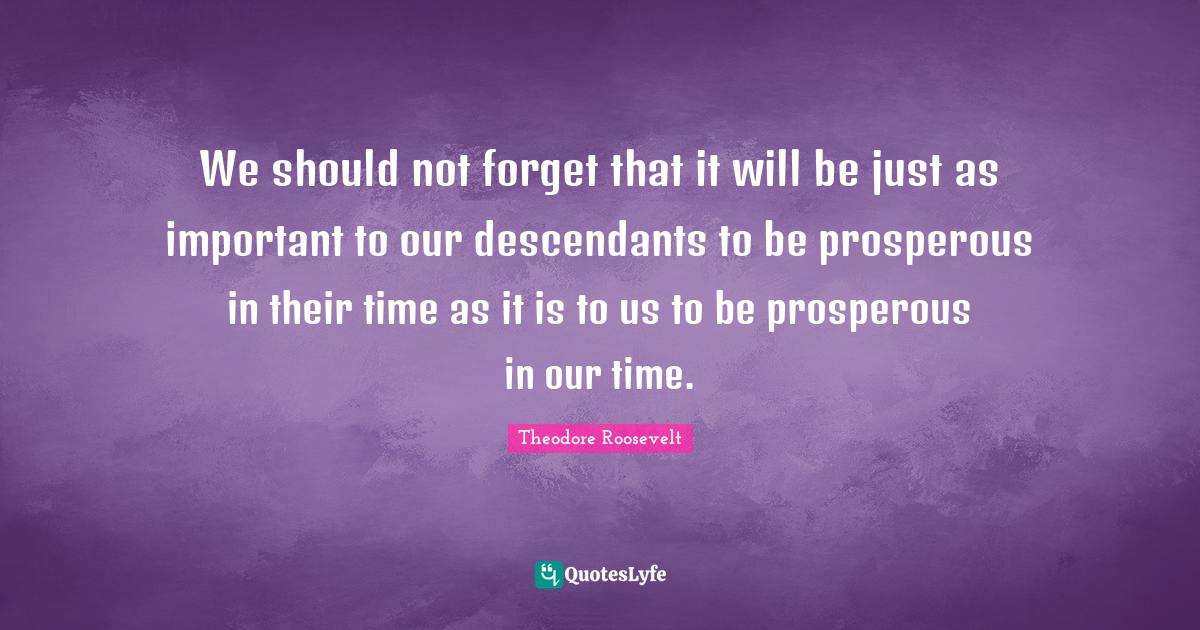 """Speeches Quotes: """"We should not forget that it will be just as important to our descendants to be prosperous in their time as it is to us to be prosperous in our time."""""""