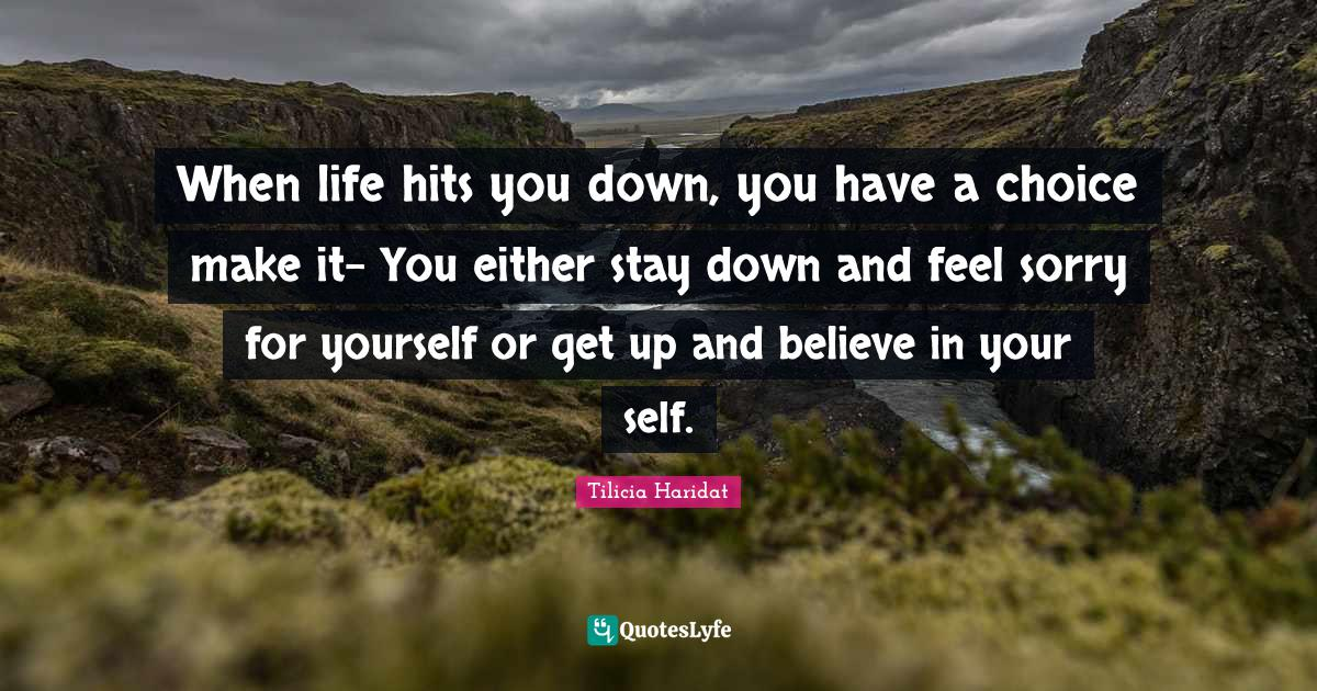 Tilicia Haridat Quotes: When life hits you down, you have a choice make it- You either stay down and feel sorry for yourself or get up and believe in your self.