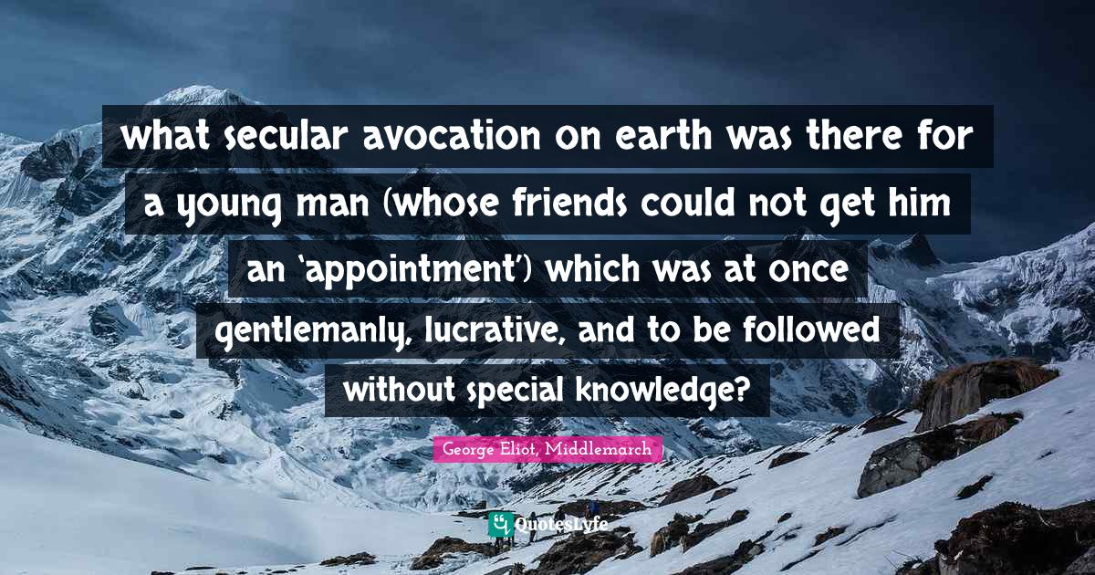 George Eliot, Middlemarch Quotes: what secular avocation on earth was there for a young man (whose friends could not get him an 'appointment') which was at once gentlemanly, lucrative, and to be followed without special knowledge?