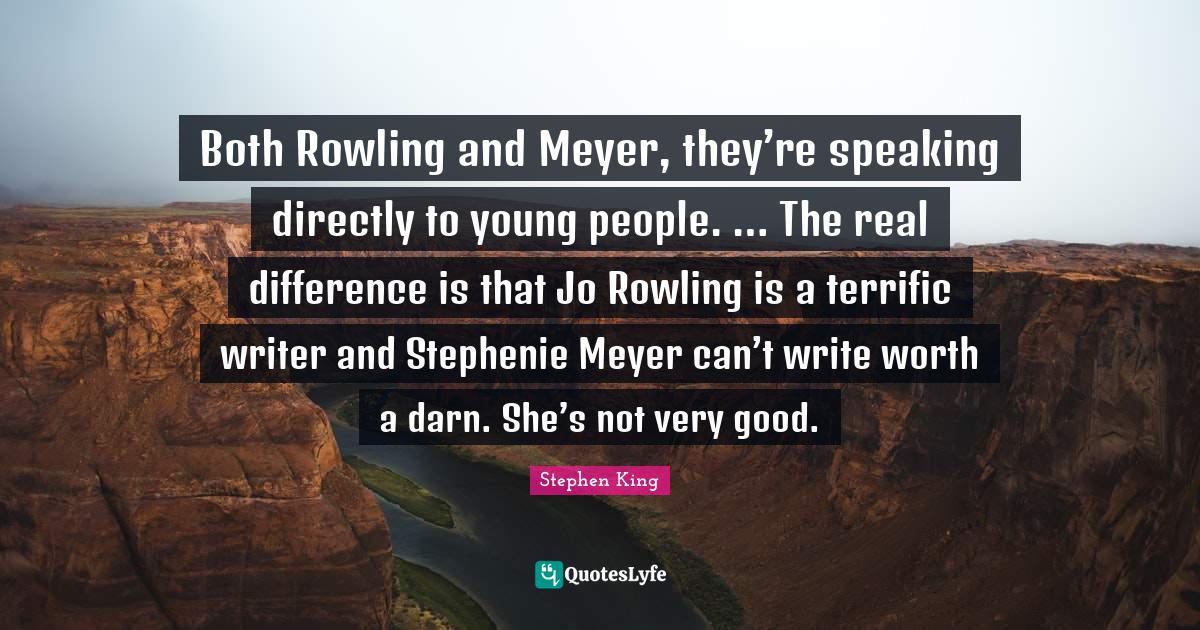 """J K Rowling Quotes: """"Both Rowling and Meyer, they're speaking directly to young people. … The real difference is that Jo Rowling is a terrific writer and Stephenie Meyer can't write worth a darn. She's not very good."""""""