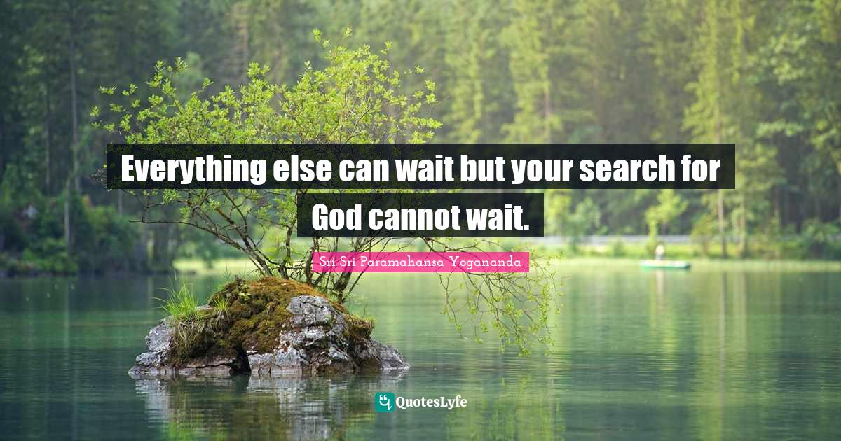 Sri Sri Paramahansa Yogananda Quotes: Everything else can wait but your search for God cannot wait.
