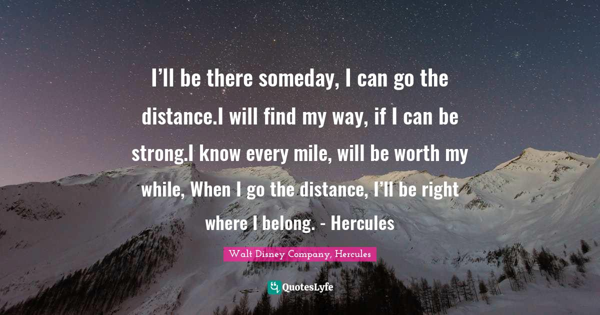 Walt Disney Company, Hercules Quotes: I'll be there someday, I can go the distance.I will find my way, if I can be strong.I know every mile, will be worth my while, When I go the distance, I'll be right where I belong. - Hercules