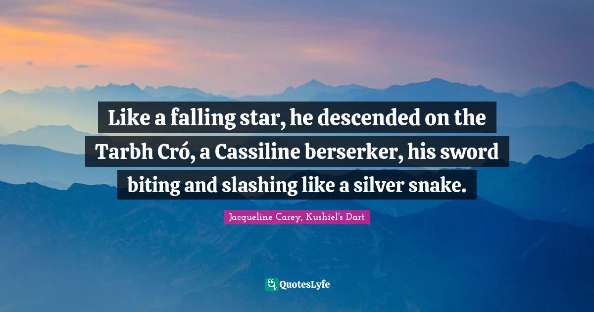 Jacqueline Carey, Kushiel's Dart Quotes: Like a falling star, he descended on the Tarbh Cró, a Cassiline berserker, his sword biting and slashing like a silver snake.