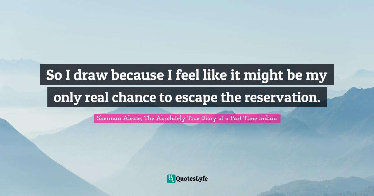 Sherman Alexie, The Absolutely True Diary of a Part-Time Indian Quotes: So I draw because I feel like it might be my only real chance to escape the reservation.