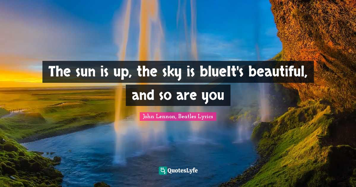 John Lennon, Beatles Lyrics Quotes: The sun is up, the sky is blueIt's beautiful, and so are you
