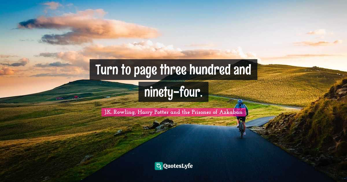 "Prisoner Of Azkaban Quotes: ""Turn to page three hundred and ninety-four."""