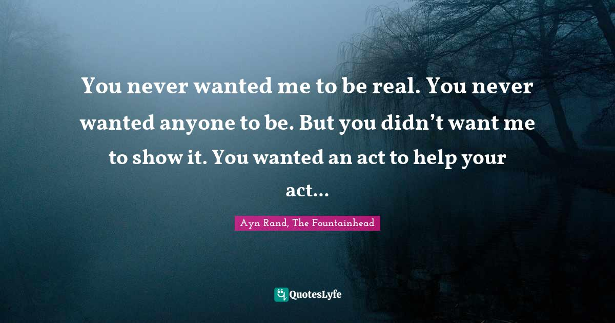 Ayn Rand, The Fountainhead Quotes: You never wanted me to be real. You never wanted anyone to be. But you didn't want me to show it. You wanted an act to help your act...