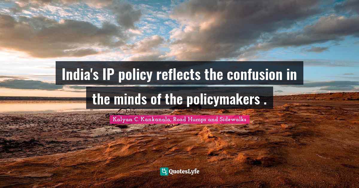 "Kalyan C. Kankanala, Road Humps And Sidewalks Quotes: ""India's IP policy reflects the confusion in the minds of the policymakers ."""