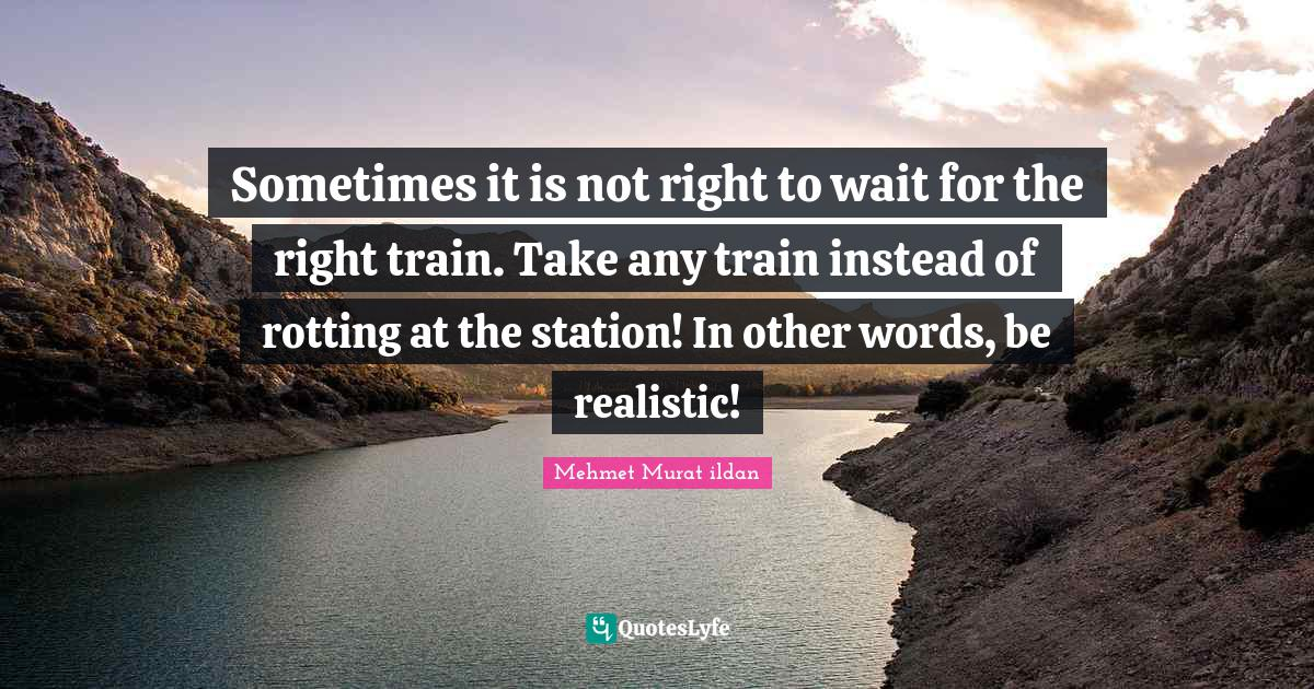 Mehmet Murat ildan Quotes: Sometimes it is not right to wait for the right train. Take any train instead of rotting at the station! In other words, be realistic!