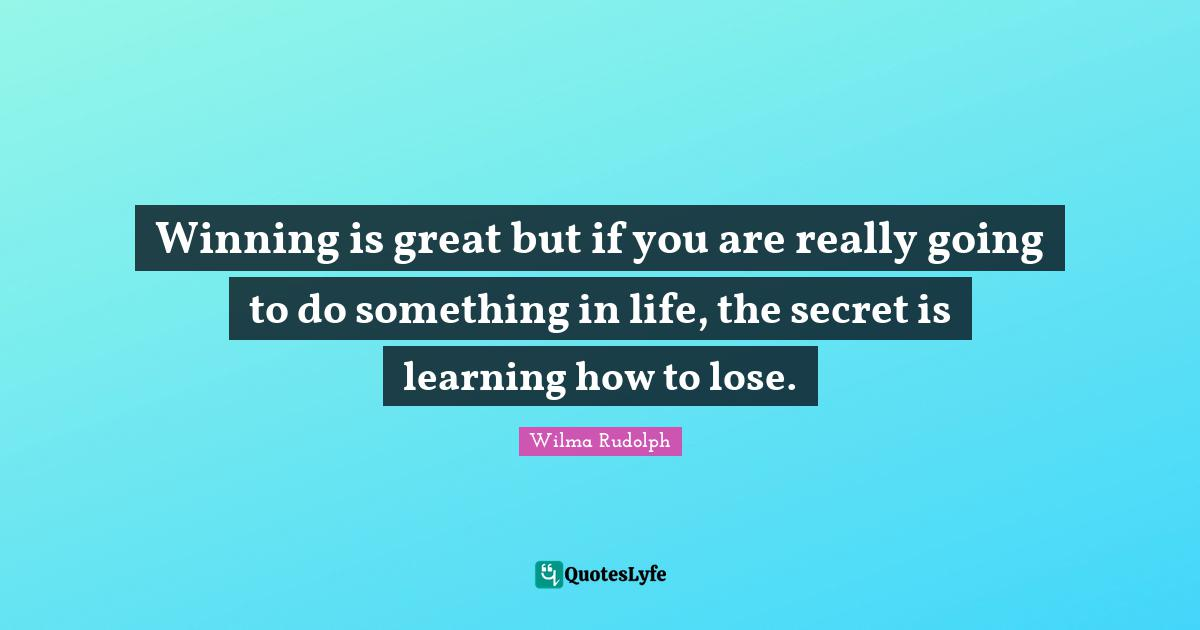 Wilma Rudolph Quotes: Winning is great but if you are really going to do something in life, the secret is learning how to lose.