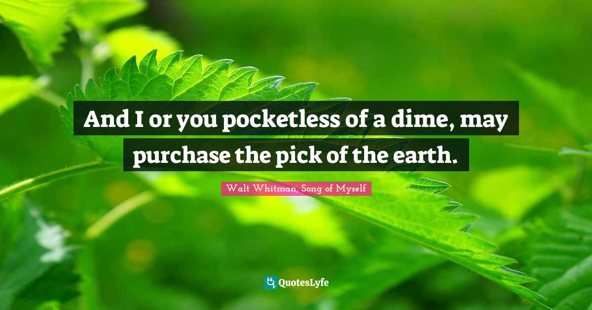 Walt Whitman, Song of Myself Quotes: And I or you pocketless of a dime, may purchase the pick of the earth.