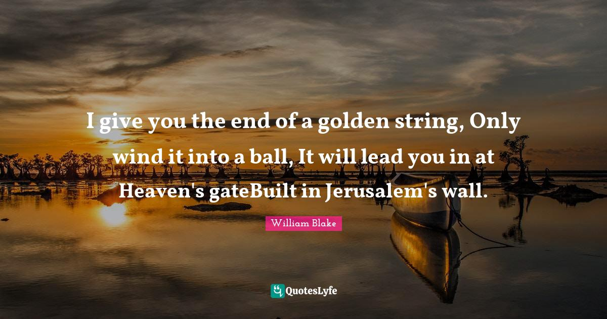 William Blake Quotes: I give you the end of a golden string, Only wind it into a ball, It will lead you in at Heaven's gateBuilt in Jerusalem's wall.
