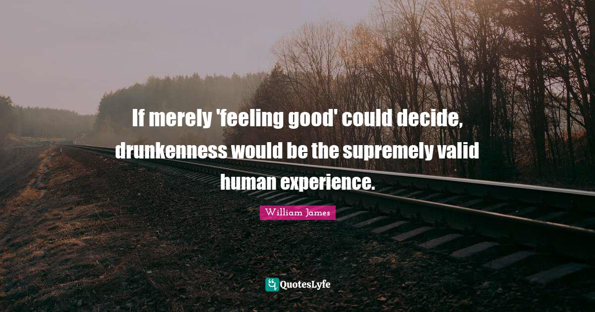 William James Quotes: If merely 'feeling good' could decide, drunkenness would be the supremely valid human experience.
