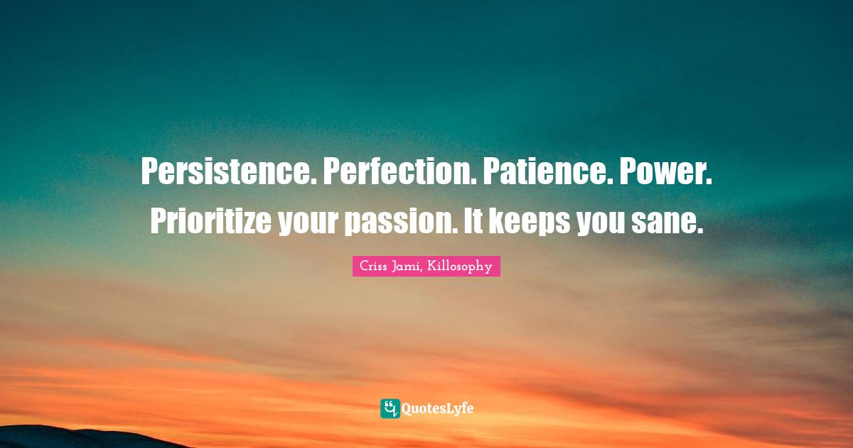 Criss Jami, Killosophy Quotes: Persistence. Perfection. Patience. Power. Prioritize your passion. It keeps you sane.
