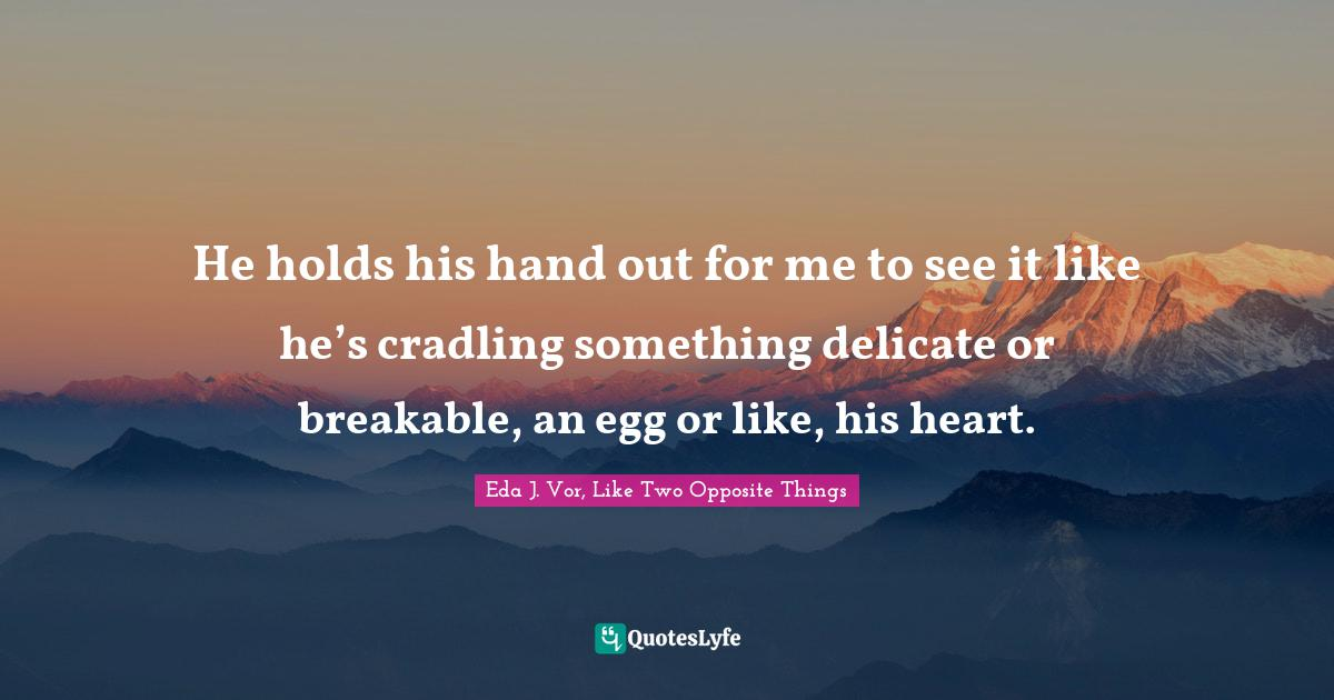 Eda J. Vor, Like Two Opposite Things Quotes: He holds his hand out for me to see it like he's cradling something delicate or breakable, an egg or like, his heart.