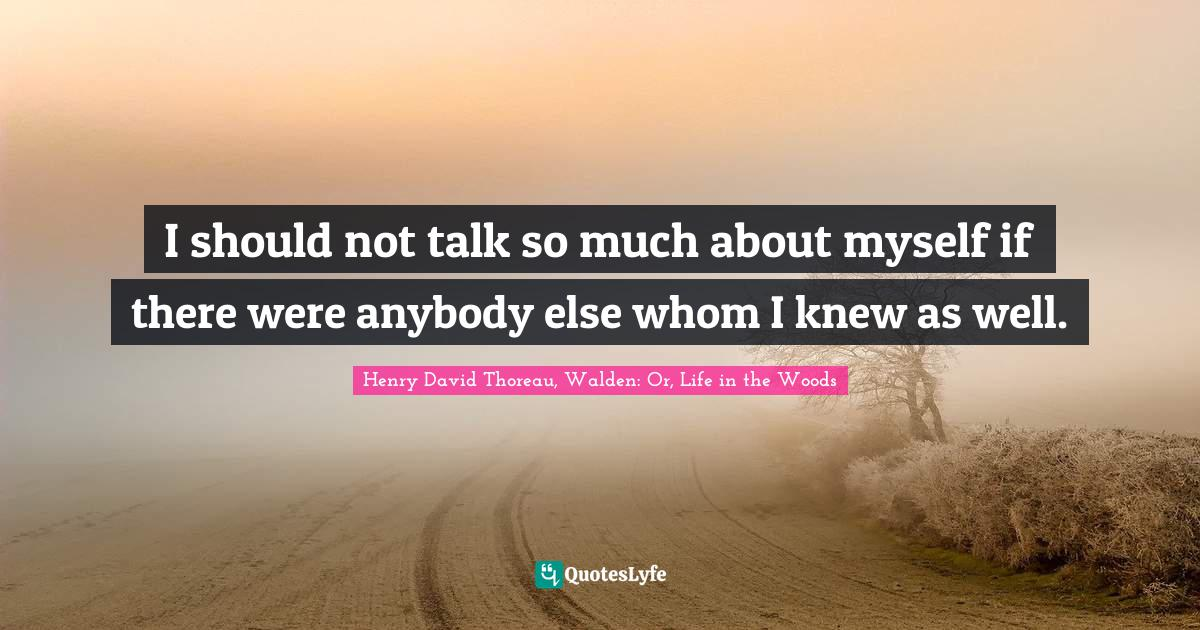 Henry David Thoreau, Walden: Or, Life in the Woods Quotes: I should not talk so much about myself if there were anybody else whom I knew as well.