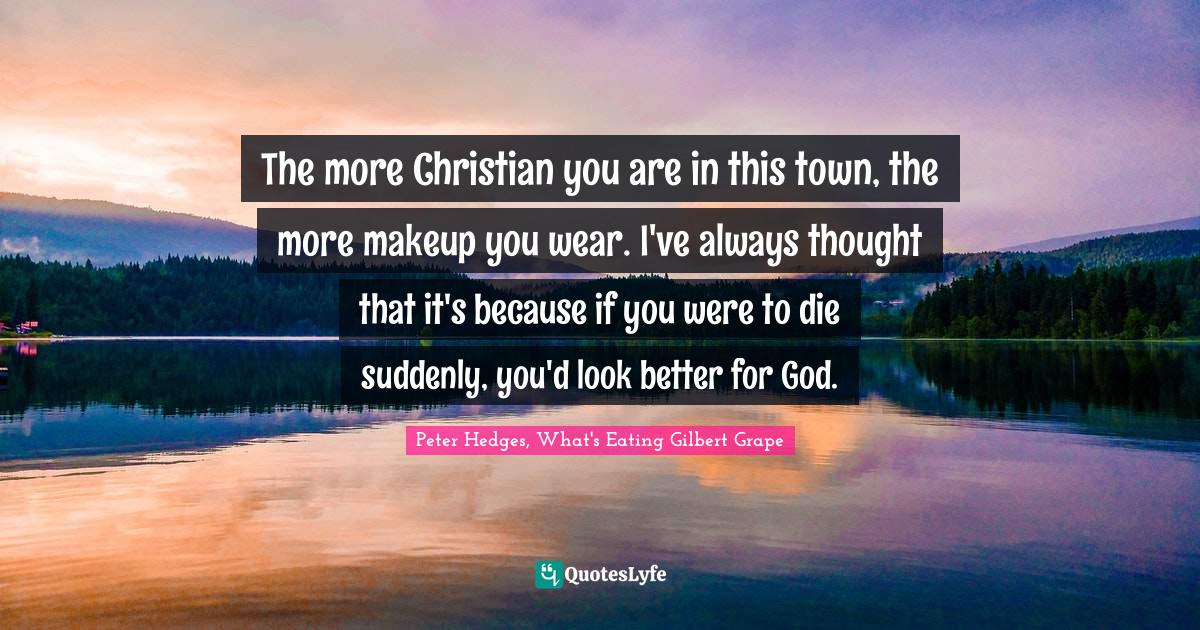 The more Christian you are in this town, the more makeup you wear. I'v...  Quote by Peter Hedges, What's Eating Gilbert Grape - QuotesLyfe