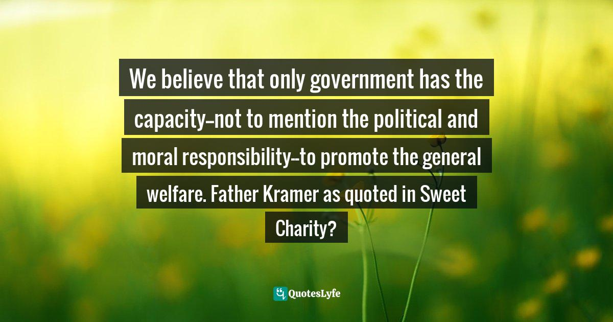 Janet Poppendieck, Sweet Charity?: Emergency Food and the End of Entitlement Quotes: We believe that only government has the capacity--not to mention the political and moral responsibility--to promote the general welfare. Father Kramer as quoted in Sweet Charity?