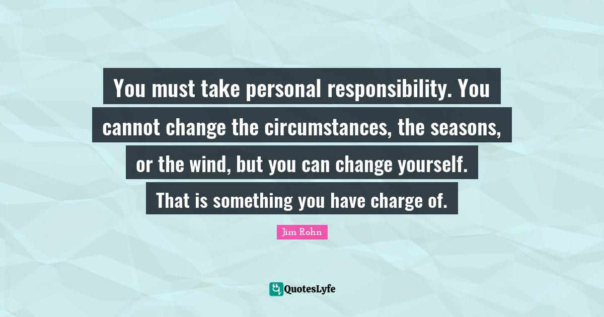 Jim Rohn Quotes: You must take personal responsibility. You cannot change the circumstances, the seasons, or the wind, but you can change yourself. That is something you have charge of.