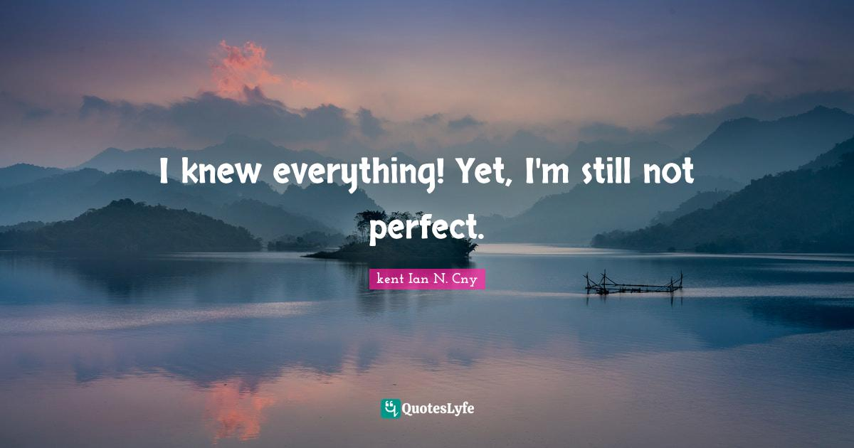 kent Ian N. Cny Quotes: I knew everything! Yet, I'm still not perfect.