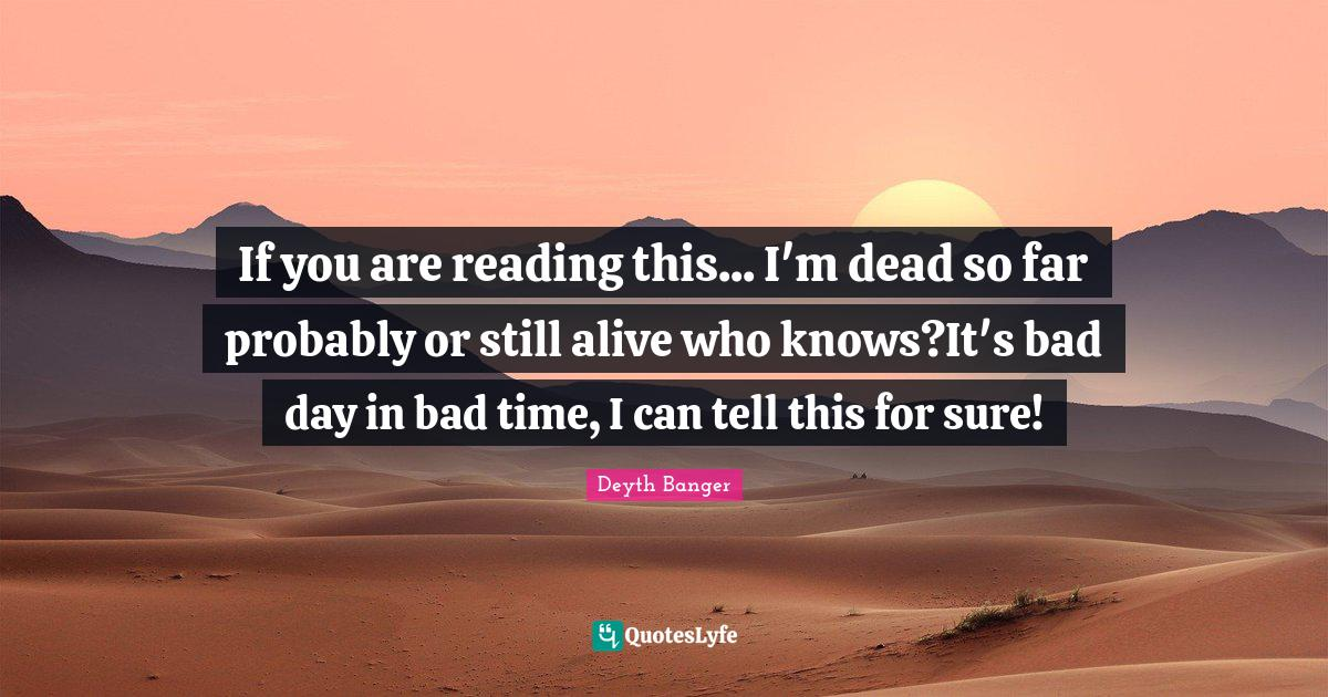 Deyth Banger Quotes: If you are reading this... I'm dead so far probably or still alive who knows?It's bad day in bad time, I can tell this for sure!