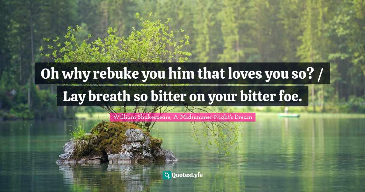 William Shakespeare, A Midsummer Night's Dream Quotes: Oh why rebuke you him that loves you so? / Lay breath so bitter on your bitter foe.