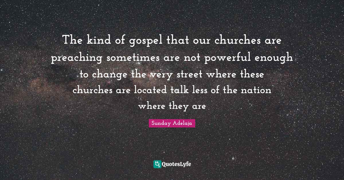 Sunday Adelaja Quotes: The kind of gospel that our churches are preaching sometimes are not powerful enough to change the very street where these churches are located talk less of the nation where they are