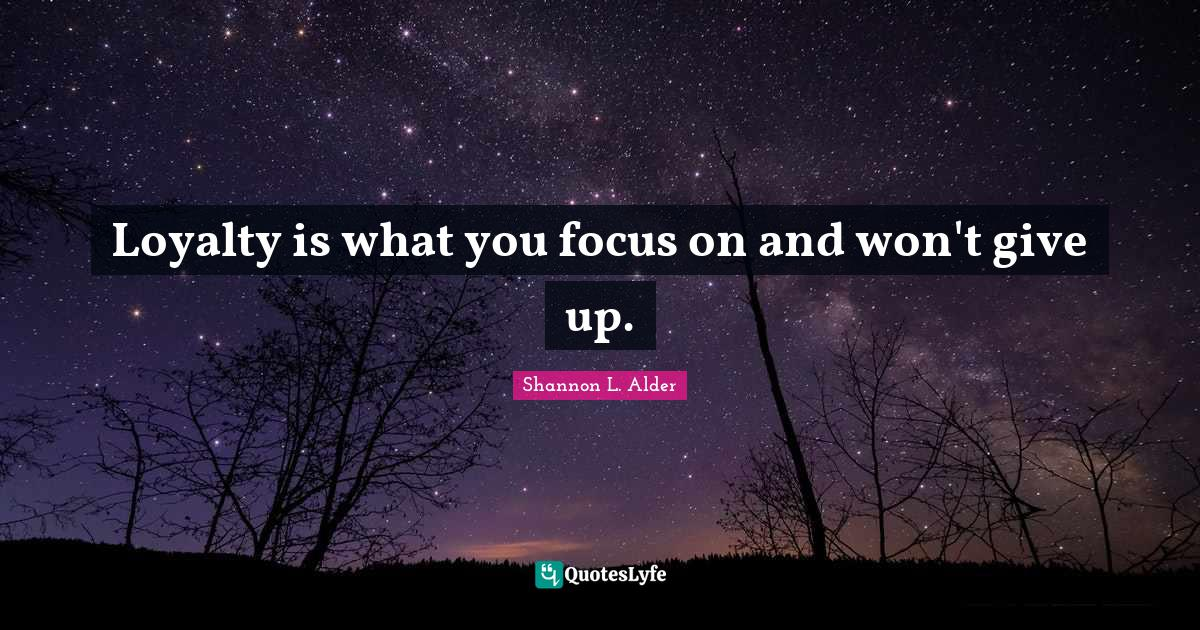 Shannon L. Alder Quotes: Loyalty is what you focus on and won't give up.