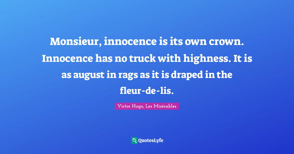 Victor Hugo, Les Misérables Quotes: Monsieur, innocence is its own crown. Innocence has no truck with highness. It is as august in rags as it is draped in the fleur-de-lis.
