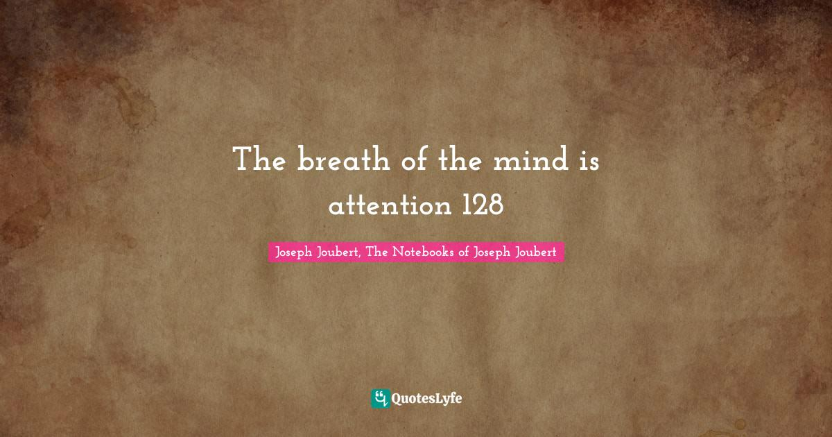 Joseph Joubert, The Notebooks of Joseph Joubert Quotes: The breath of the mind is attention 128