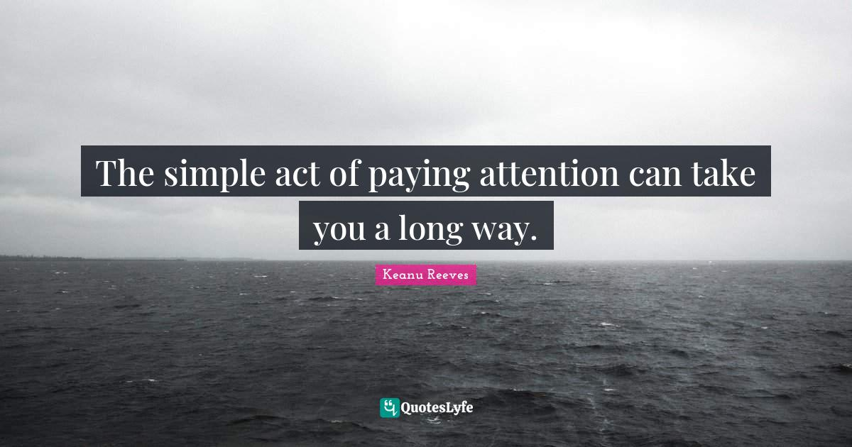"""Attention Quotes: """"The simple act of paying attention can take you a long way."""""""