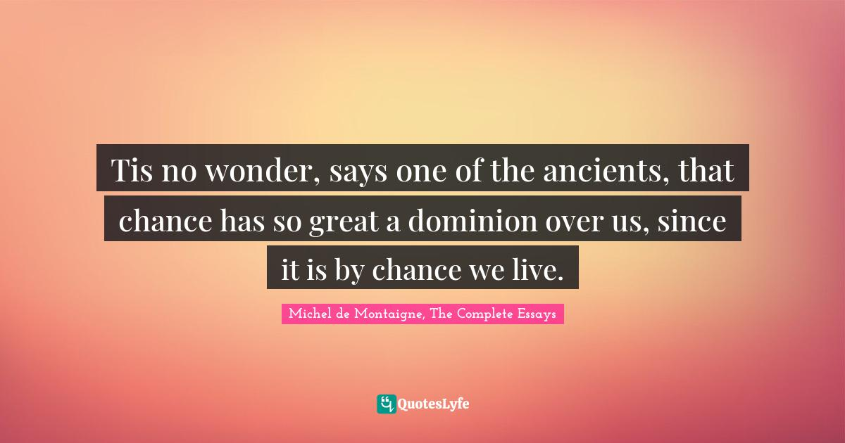 Michel de Montaigne, The Complete Essays Quotes: Tis no wonder, says one of the ancients, that chance has so great a dominion over us, since it is by chance we live.