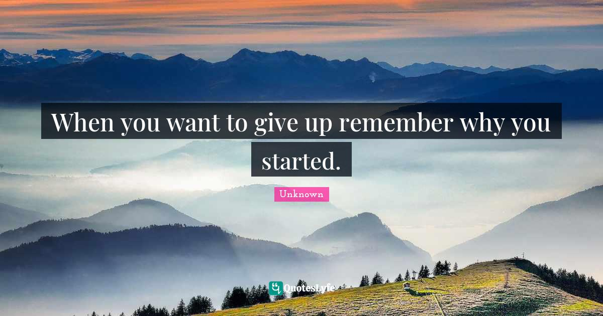 Unknown Quotes: When you want to give up remember why you started.