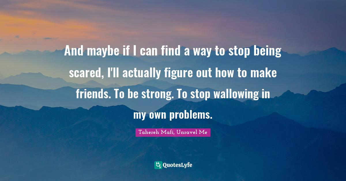 Tahereh Mafi, Unravel Me Quotes: And maybe if I can find a way to stop being scared, I'll actually figure out how to make friends. To be strong. To stop wallowing in my own problems.