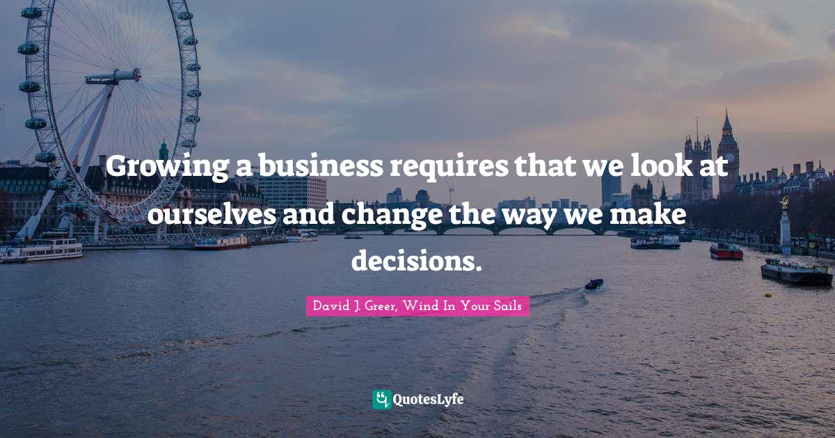 David J. Greer, Wind In Your Sails Quotes: Growing a business requires that we look at ourselves and change the way we make decisions.