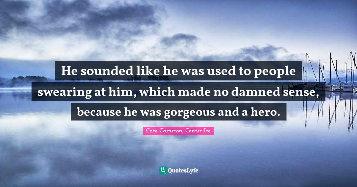 Cate Cameron, Center Ice Quotes: He sounded like he was used to people swearing at him, which made no damned sense, because he was gorgeous and a hero.