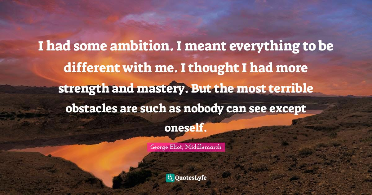George Eliot, Middlemarch Quotes: I had some ambition. I meant everything to be different with me. I thought I had more strength and mastery. But the most terrible obstacles are such as nobody can see except oneself.