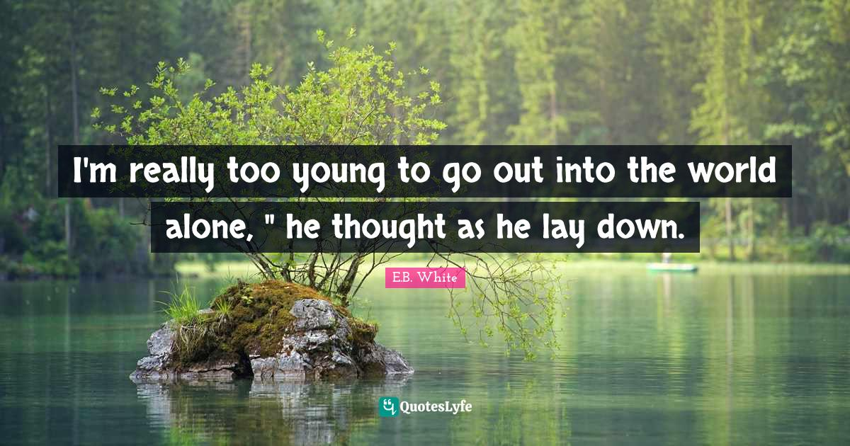 E.B. White Quotes: I'm really too young to go out into the world alone,