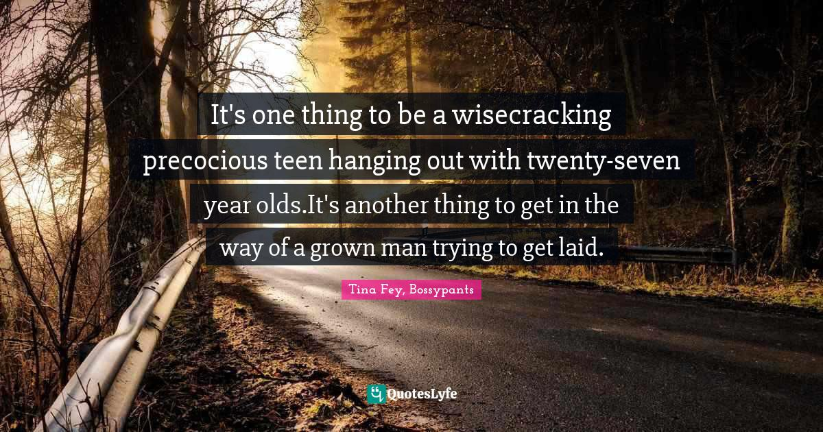Tina Fey, Bossypants Quotes: It's one thing to be a wisecracking precocious teen hanging out with twenty-seven year olds.It's another thing to get in the way of a grown man trying to get laid.