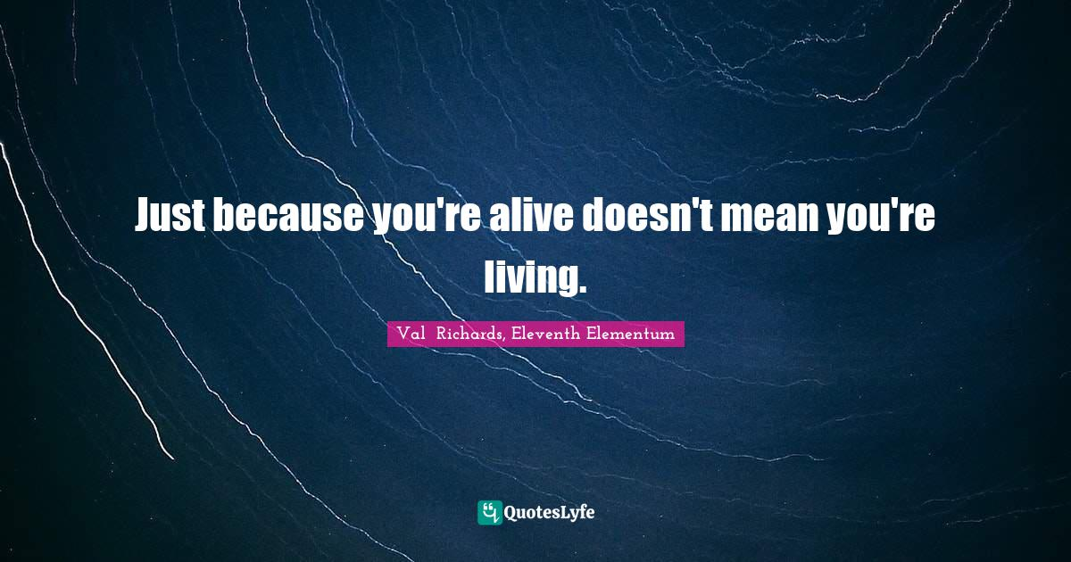 Val  Richards, Eleventh Elementum Quotes: Just because you're alive doesn't mean you're living.