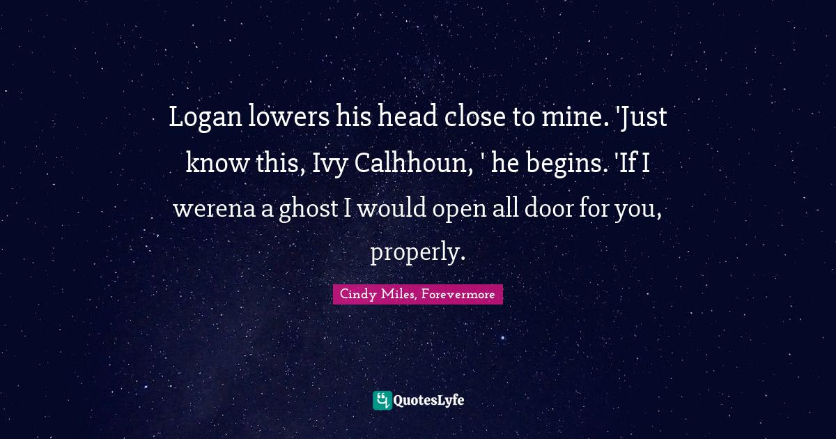Cindy Miles, Forevermore Quotes: Logan lowers his head close to mine. 'Just know this, Ivy Calhhoun, ' he begins. 'If I werena a ghost I would open all door for you, properly.