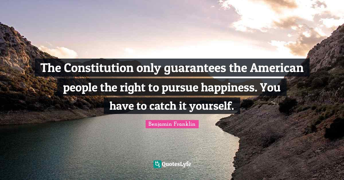 Benjamin Franklin Quotes: The Constitution only guarantees the American people the right to pursue happiness. You have to catch it yourself.