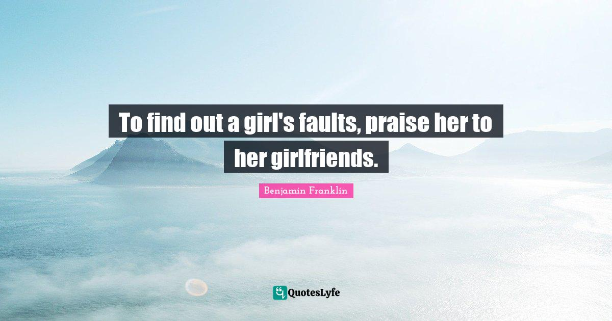 Benjamin Franklin Quotes: To find out a girl's faults, praise her to her girlfriends.