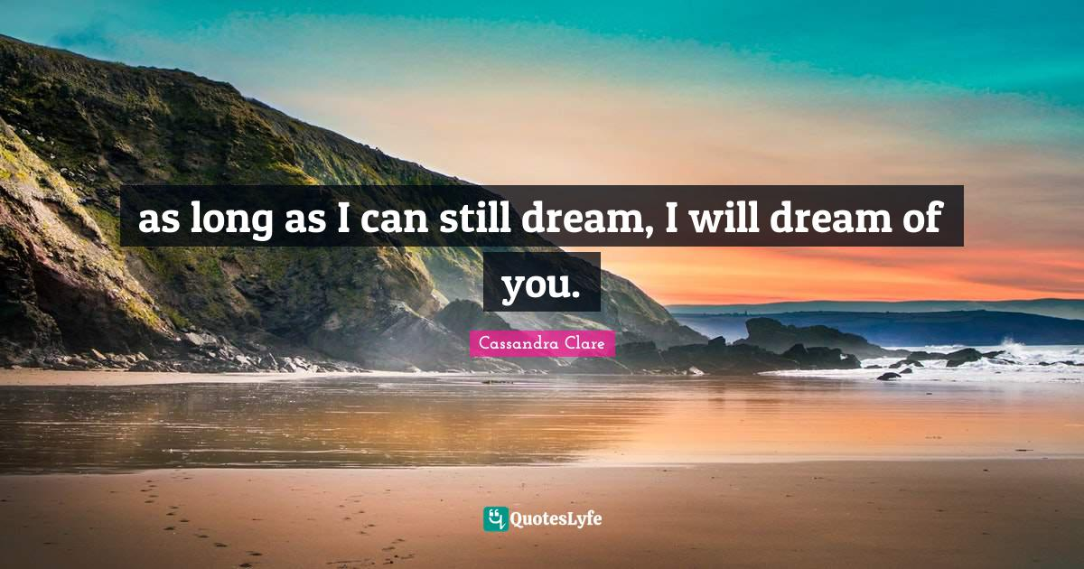 Cassandra Clare Quotes: as long as I can still dream, I will dream of you.