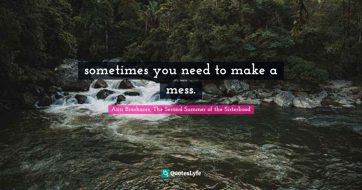 Ann Brashares, The Second Summer of the Sisterhood Quotes: sometimes you need to make a mess.