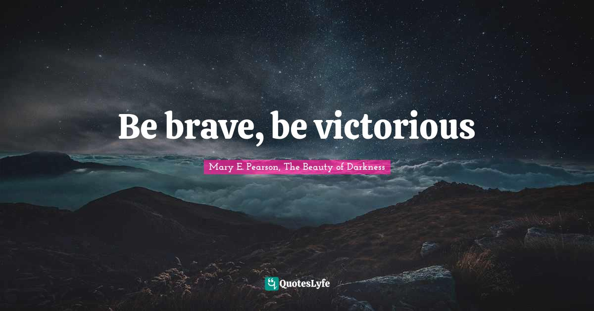 Mary E. Pearson, The Beauty of Darkness Quotes: Be brave, be victorious